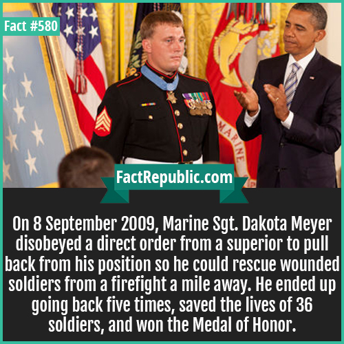 580. Dakota Meyer-On 8 Septmeber 2009, Marine Sgt. Dakota Meyer disobeyed a direct order from a superior to pull back from his position so he could resucue wounded soldiers from a firefight a mile away. He ended up going back five times, saved the lives of 36 soldiers and won the Medal of Honor.