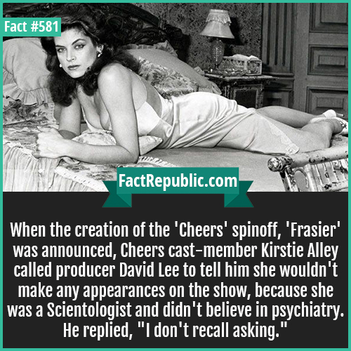 581. Kirstie Alley-When the creation of the 'Cheers' spinoff, 'Frasier' was announced, Cheers cast-member Kirstie Alley called producer David Lee to tell him she wouldn't make any appearances on the show, because she was a Scientologist and didn't believe in psychiatry. He replied, 'I don't recall asking.'