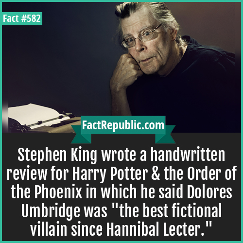 582. Stephen king-Stephen King wrote a handwritten review for Harry Potter & the Order of the Phoenix in which he said Dolores Umbridge was 'the best fictional villain since Hannibal Lecter.'