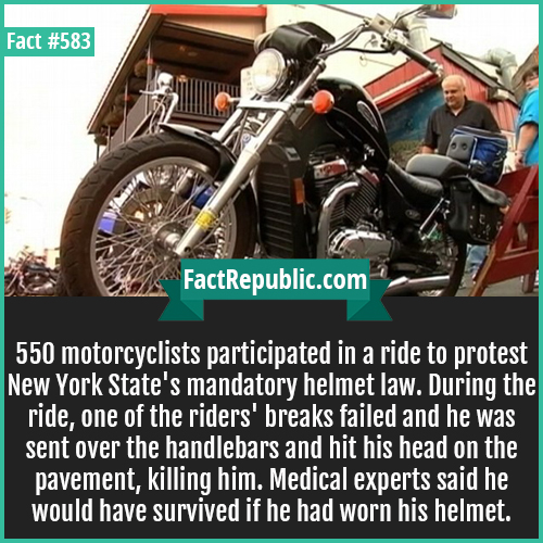 583. Helmet law-550 motorcyclists participated in a ride to protest New York State's mandatory helmet law. During the ride, One of the rider's breaks failed and was sent over the handlebars and hit his head on the pavement, killing him. Medical experts said he would have survived if he had worn his helmet.
