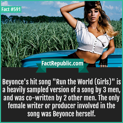 591. Beyonce-Beyonce's hit song 'Run the World (Girls)' is a heavily sampled version of a song by 3 men, and was co-written by 2 other men. The only female writer or producer involved in the song was Beyonce herself.