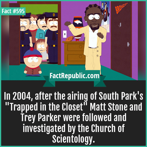 595. South park-In 2004, after the airing of South Park's 'Trapped in the Closet' Matt Stone and Trey Parker were followed and investigated by the Church of Scientology.