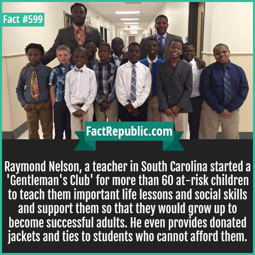 599. Teachers club-Raymond Nelson, a teacher in South Carolina started a 'Gentleman's Club' for more than 60 at-risk children to teach them important life lessons and social skills and support them so that they would grow up to become successful adults. He even provides donated jackets and ties to students who cannot afford them.
