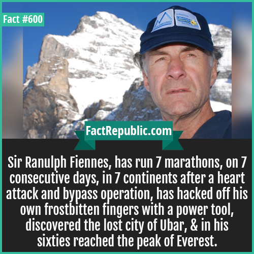 600. Sir Ranulph Fiennes-Sir Ranulph Fiennes, has run 7 marathons, on 7 consecutive days, in 7 continents after a heart attack and bypass operation, has hacked off his own frostbitten fingers with a power tool, discovered the lost city of Ubar, & in his sixties reached the peak of Everest.