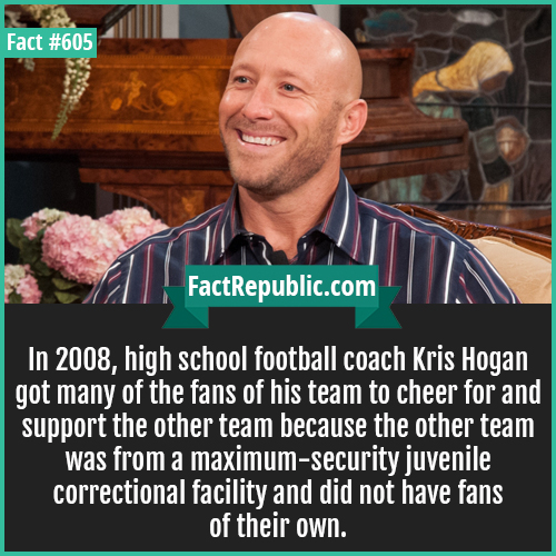 605. Kris Hogan-In 2008, high school football coach Kris Hogan got many of the fans of his team to cheer for and support the other team because the other team was from a maximum-security juvenile correctional facility and did not have fans of their own.