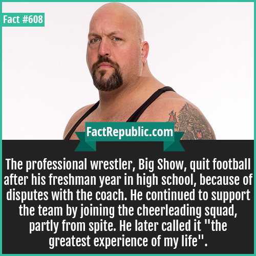 608. Big show-The professional wrestler, Big Show, quit football after his freshman year in high school, because of disputes with the coach. He continued to support the team by joining the cheerleading squad, partly from spite. He later called it 'the greatest experience of my life'.