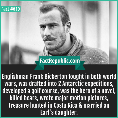 610. Frank Bickerton-Englishman Frank Bickerton fought in both world wars, was drafted into 2 Antarctic expeditions, developed a golf course, was the hero of a novel, killed bears, wrote major motion pictures, treasure hunted in Costa Rica & married an Earl's granddaughter.