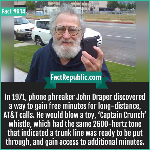 614. John Draper-In 1971, phone phreaker John Draper discovered a way to gain free minutes for long-distance, AT&T calls. He would blow a toy, 'Captain Crunch' whistle, which had the same 2600-hertz tone that indicated a trunk line was ready to be put through, and gain access to additional minutes.