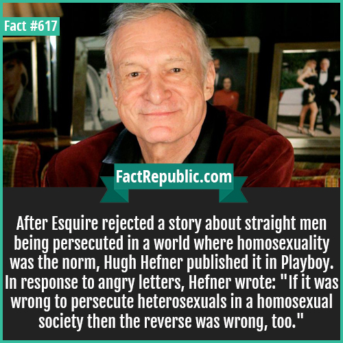 617. Hugh Hefner playboy-After Esquire rejected a story about straight men being persecuted in a world where homosexuality was the norm, Hugh Hefner published it in Playboy. In response to angry letters, Hefner wrote: 'If it was wrong to persecute heterosexuals in a homosexual society then the reverse was wrong, too.'