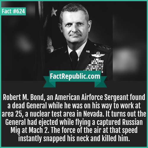 624. Robert M-Robert M. Bond, an American Airforce Sergeant found a dead General while he was on his way to work at area 25, a nuclear test area in Nevada. It turns out the General had ejected while flying a captured Russian Mig at Mach 2. The force of the air at that speed instantly snapped his neck and killed him.