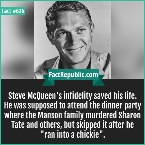626. Steve McQueen-Steve McQueen's infidelity saved his life. He was supposed to attend the dinner party where the Manson family murdered Sharon Tate and others, but skipped it after he 'ran into a chickie'.