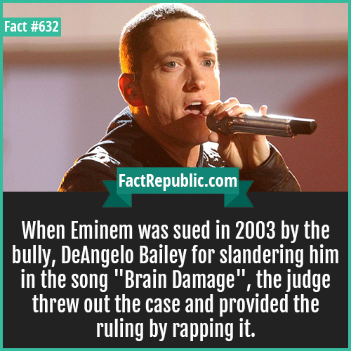 632. Eminem-When Eminem was sued in 2003 by the bully, DeAngelo Bailey for slandering him in the song 'Brain Damage', the judge threw out the case and provided the ruling by rapping it.