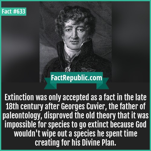 633. Georges Cuvier-Extinction was only accepted as a fact in the late 18th century after Georges Cuvier, the father of paleontology, disproved the old theory that it was impossible for species to go extinct because God wouldn't wipe out a species he spent time creating for his Divine Plan.