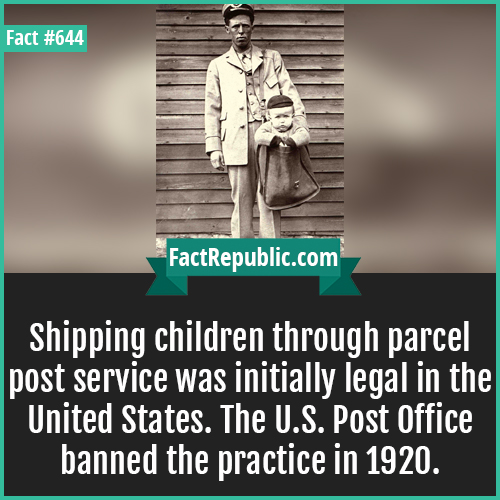 644. Shipping children-Shipping children through parcel post service was initially legal in the United States. The U.S. Post Office banned the practice in 1920.