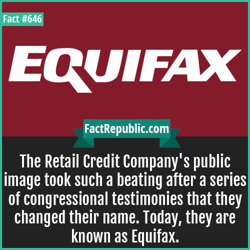 646. Equifax-The Retail Credit Company's public image took such a beating after a series of congressional testimonies that they changed their name. Today, they are known as Equifax.