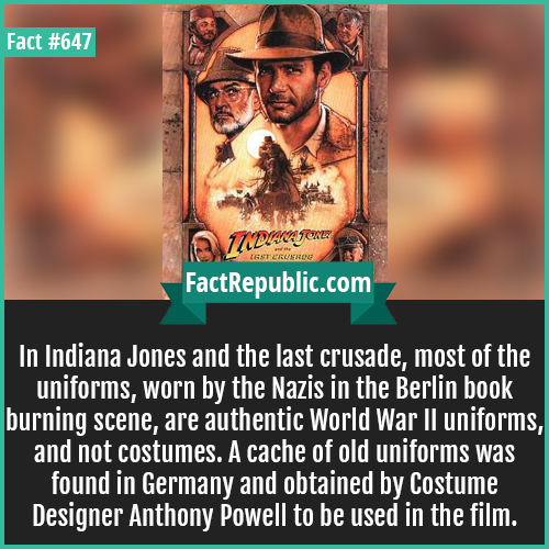 647. Indiana Jones-In Indiana Jones and the last crusade, most of the uniforms, worn by the Nazis in the Berlin book burning scene, are authentic World War II uniforms, and not costumes. A cache of old uniforms was found in Germany and obtained by Costume Designer Anthony Powell to be used in the film.