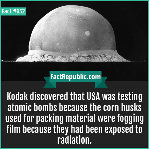 652-Kodak-Kodak discovered that USA was testing atomic bombs because the corn husks used for packing material were fogging film because they had been exposed to radiation.