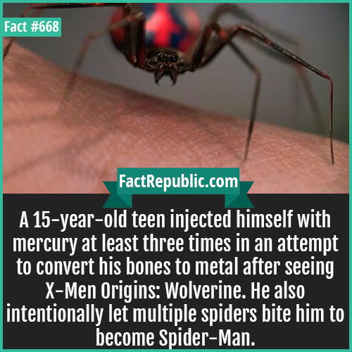 668. Spiderman Wolverine Boy-A 15-year-old teen injected himself with mercury at least three times in an attempt to convert his bones to metal after seeing X-Men Origins: Wolverine. He also intentionally let multiple spiders bite him to become Spider-Man.