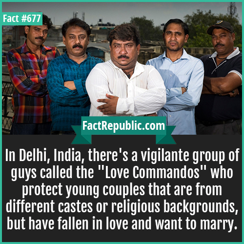 677. Love Commandos-In Delhi, India, there's a vigilante group of guys called the 'Love Commandos' who protect young couples that are from different castes or religious backgrounds, but have fallen in love and want to marry.