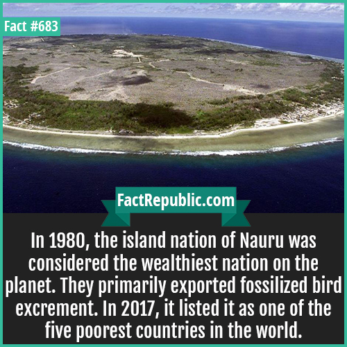 683. Nauru 1-In 1980, the island nation of Nauru was considered the wealthiest nation on the planet. They primarily exported fossilized bird excrement. In 2017, it listed it as one of the five poorest countries in the world.