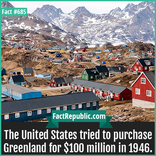 685. Greenland-The United States tried to purchase Greenland for $100 million in 1946.