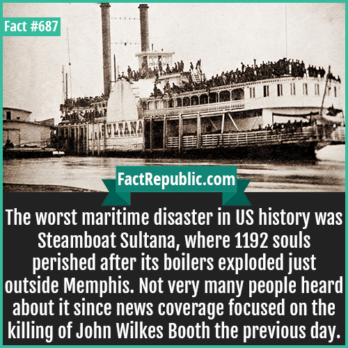 687. Steamboat Sultana-The worst maritime disaster in US history was Steamboat Sultana, where 1192 souls perished after its boilers exploded just outside Memphis. Not very many people heard about it since news coverage focused on the killing of John Wilkes Booth the previous day.