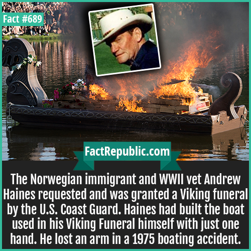 689. Andrew Haines-The Norwegian immigrant and WWII vet Andrew Haines requested and was granted a Viking funeral by the U.S. Coast Guard. Haines had built the boat used in his Viking Funeral himself with just one hand. He lost an arm in a 1975 boating accident.