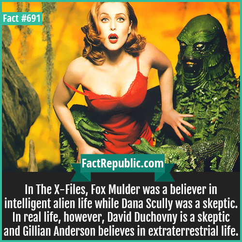 691. Gillian Anderson-In The X-Files, Fox Mulder was a believer in intelligent alien life while Dana Scully was a skeptic. In real life, however, David Duchovny is a skeptic and Gillian Anderson believes in extraterrestrial life.