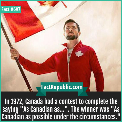 697. Most Canadian Thing-In 1972, Canada had a contest to complete the saying 'As Canadian as...'. The winner was 'As Canadian as possible under the circumstances.'