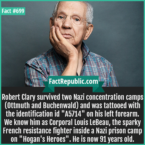 699. Robert Clary-Robert Clary survived two Nazi concentration camps (Ottmuth and Buchenwald) and was tattooed with the identification id 'A5714' on his left forearm. We know him as Corporal Louis LeBeau, the sparky French resistance fighter inside a Nazi prison camp on 'Hogan's Heroes'. He is now 91 years old.