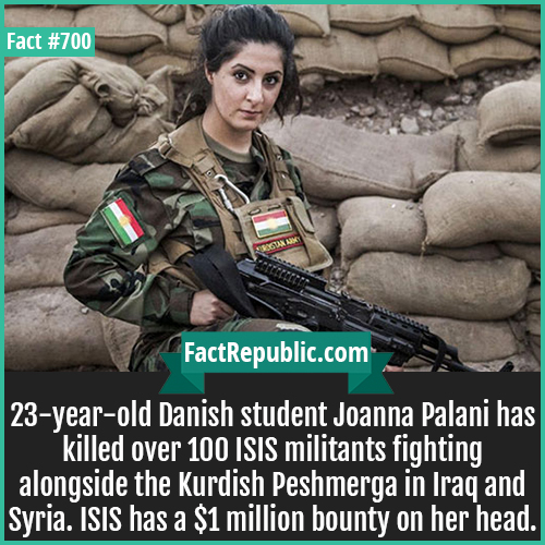 700. Joanna Palani-23-year-old Danish student Joanna Palani has killed over 100 ISIS militants fighting alongside the Kurdish Peshmerga in Iraq and Syria. ISIS has a $1 million bounty on her head.