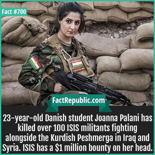 700. Joanna Palani-23-year-old Danish student Joanna Palani has killed over 100 ISIS militants fighting alongside the Kurdish Peshmerga in Iraq and Syria. ISIS has a $1 million bounty on her head.