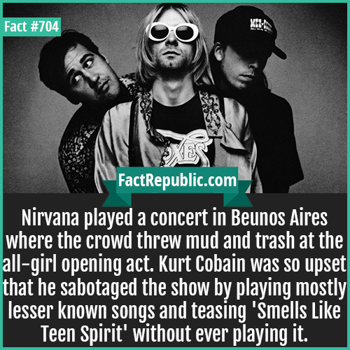 704. Nirvana Beunos Aires Concert-Nirvana played a concert in Beunos Aires where the crowd threw mud and trash at the all-girl opening act. Kurt Cobain was so upset that he sabotaged the show by playing mostly lesser known songs and teasing 'Smells Like Teen Spirit' without ever playing it.