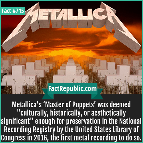 715. Master of Puppet-Metallica's 'Master of Puppets' was deemed 'culturally, historically, or aesthetically significant' enough for preservation in the National Recording Registry by the United States Library of Congress in 2016, the first metal recording to do so.