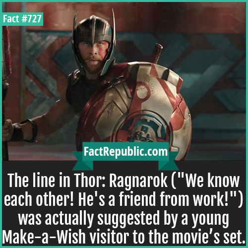 727. Thor Ragnarok-The line in Thor: Ragnarok 'We know each other! He's a friend from work!' was actually suggested by a young Make-a-Wish visitor to the movie's set.