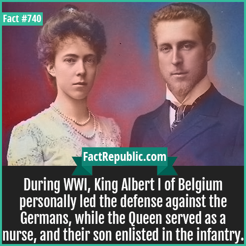 740. King Albert I of Belgium-During WWI, King Albert I of Belgium personally led the defense against the Germans, while the Queen served as a nurse, and their son enlisted in the infantry.