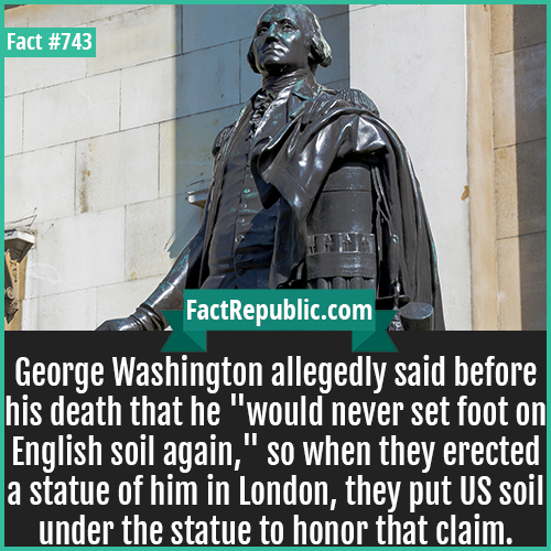 743. George Washington-George Washington allegedly said before his death that he 'would never set foot on English soil again,' so when they erected a statue of him in London, they put US soil under the statue to honor that claim.