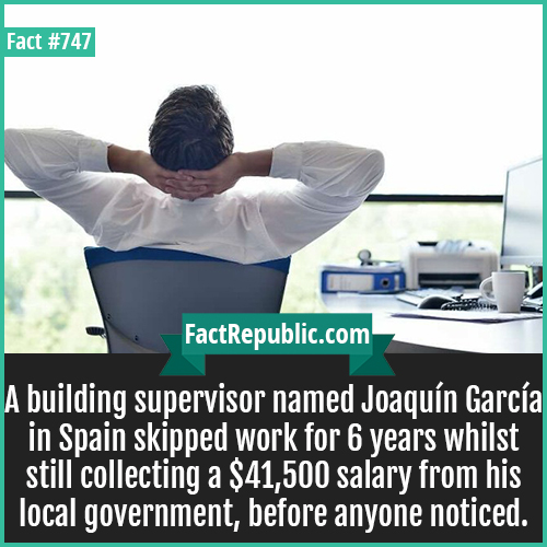 747. Joaquín García-A building supervisor named Joaquín García in Spain skipped work for 6 years whilst still collecting a $41,500 salary from his local government, before anyone noticed.