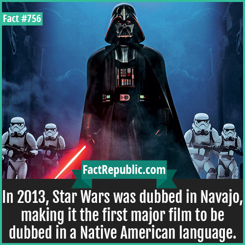 756. Star Wars Navajo 1-In 2013, Star Wars was dubbed in Navajo, making it the first major film to be dubbed in a Native American language.