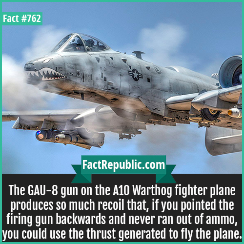 762. A 10 Warthog-The GAU-8 gun on the A10 Warthog fighter plane produces so much recoil that, if you pointed the firing gun backwards and never ran out of ammo, you could use the thrust generated to fly the plane.