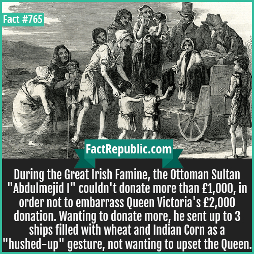 765. Great Famine-During the Great Irish Famine, the Ottoman Sultan 'Abdulmejid I' couldn't donate more than £1,000, in order not to embarrass Queen Victoria's £2,000 donation. Wanting to donate more, he sent up to 3 ships filled with wheat and Indian Corn as a 'hushed-up' gesture, not wanting to upset the Queen.