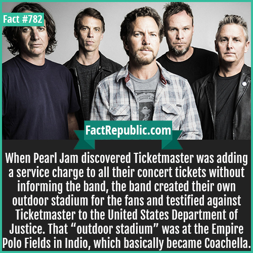 "782. Pearl Jam vs Ticketmaster-When Pearl Jam discovered Ticketmaster was adding a service charge to all their concert tickets without informing the band, the band created their own outdoor stadium for the fans and testified against Ticketmaster to the United States Department of Justice. That ""outdoor stadium"" was at the Empire Polo Fields in Indio, which basically became Coachella."