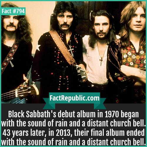 794. Black Sabbath-Black Sabbath's debut album in 1970 began with the sound of rain and a distant church bell. 43 years later, in 2013, their final album ended with the sound of rain and a distant church bell.