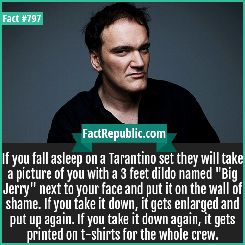 797. Tarantino-If you fall asleep on a Tarantino set they will take a picture of you with a 3 feet dildo named