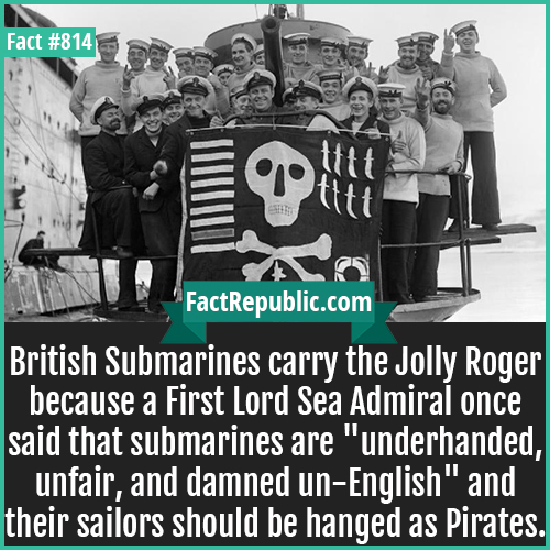 814. Jolly Roger Submarine-British Submarines carry the Jolly Roger because a First Lord Sea Admiral once said that submarines are
