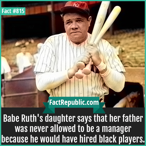 815. Babe Ruth-Babe Ruth's daughter says that her father was never allowed to be a manager because he would have hired black players.