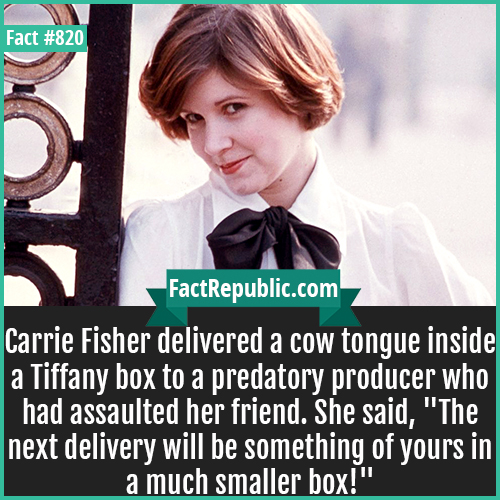 820. Carrie Fisher-Carrie Fisher delivered a cow tongue inside a Tiffany box to a predatory producer who had assaulted her friend. She said,