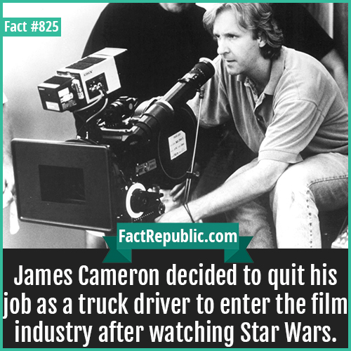 825. James Cameron Truck Driver-James Cameron decided to quit his job as a truck driver to enter the film industry after watching Star Wars.