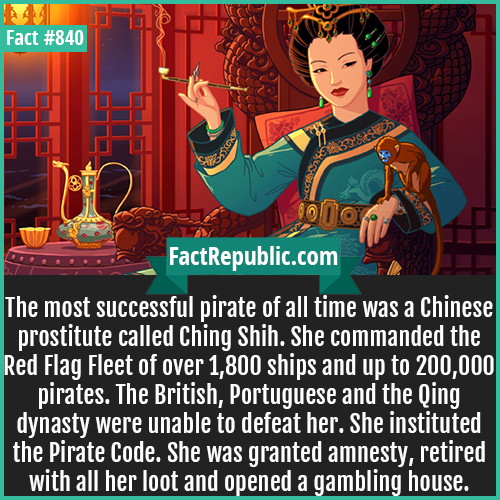 840. Ching Shih-The most successful pirate of all time was a Chinese prostitute called Ching Shih. She commanded the Red Flag Fleet of over 1,800 ships and up to 200,000 pirates. The British, Portuguese and the Qing dynasty were unable to defeat her. She instituted the Pirate Code. She was granted amnesty, retired with all her loot and opened a gambling house.
