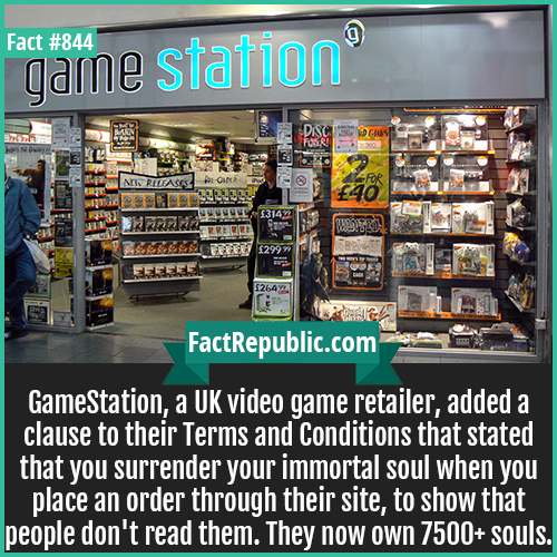 844. GameStation-GameStation, a UK video game retailer, added a clause to their Terms and Conditions that stated that you surrender your immortal soul when you place an order through their site, to show that people don't read them. They now own 7500+ souls.